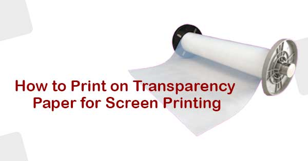 How to Print on Transparency Paper for Screen Printing